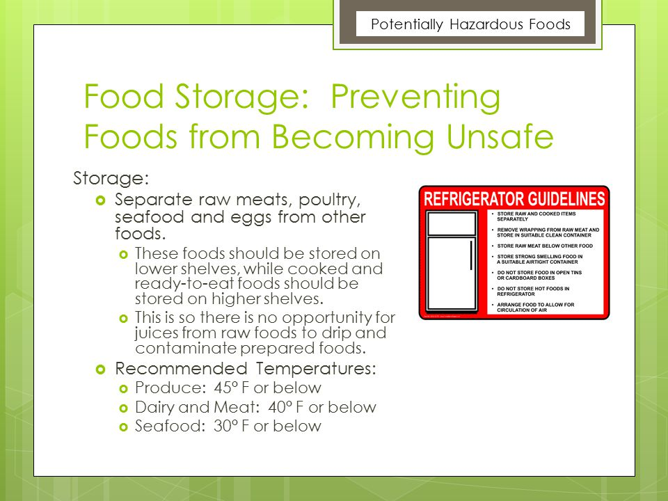 Food Storage: Preventing Foods from Becoming Unsafe Storage:  Separate raw meats, poultry, seafood and eggs from other foods.  These foods should be