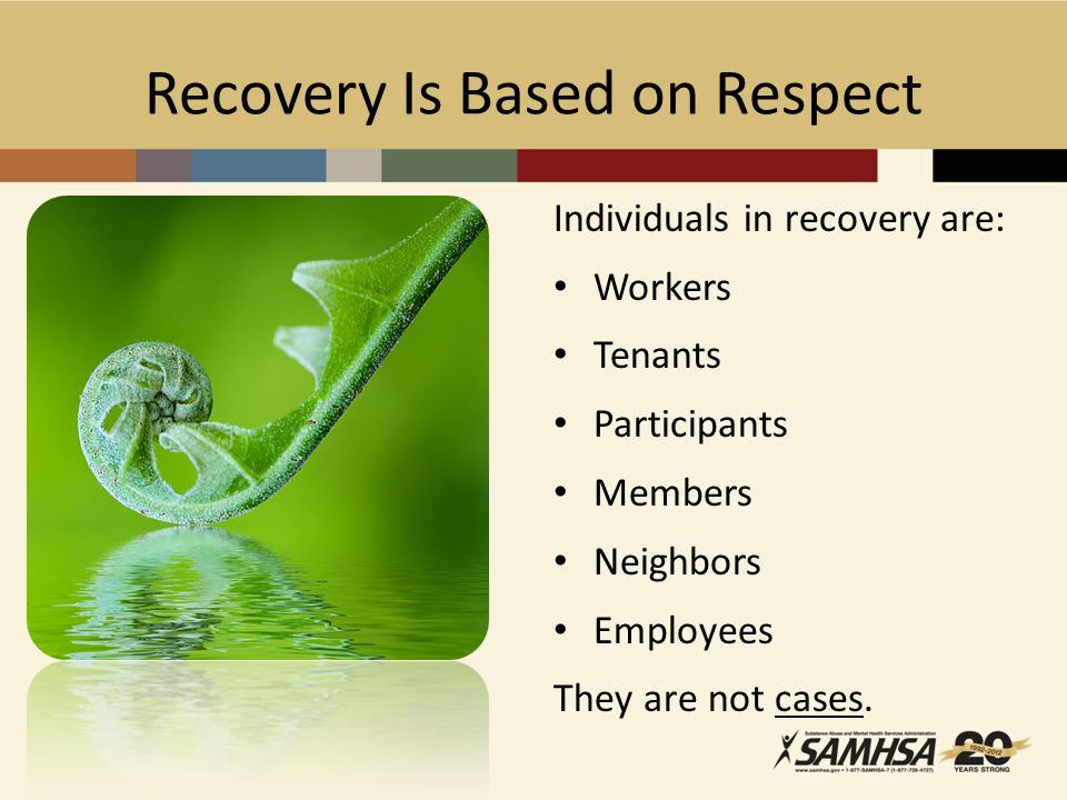 Recovery Is Based on Respect Individuals in recovery are: Workers Tenants Participants Members Neighbors Employees They are not cases.