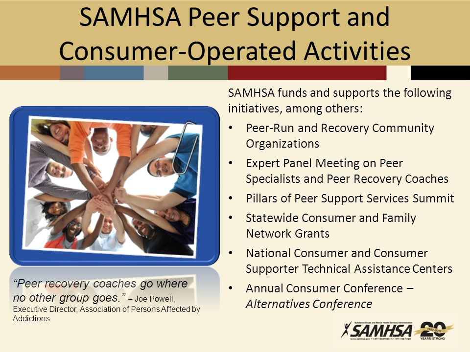 SAMHSA Peer Support and Consumer-Operated Activities SAMHSA funds and supports the following initiatives, among others: Peer-Run and Recovery Community Organizations Expert Panel Meeting on Peer Specialists and Peer Recovery Coaches Pillars of Peer Support Services Summit Statewide Consumer and Family Network Grants National Consumer and Consumer Supporter Technical Assistance Centers Annual Consumer Conference – Alternatives Conference Peer recovery coaches go where no other group goes. – Joe Powell, Executive Director, Association of Persons Affected by Addictions