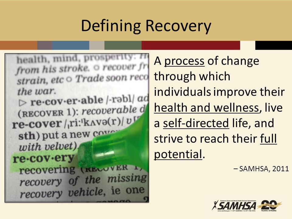 Defining Recovery A process of change through which individuals improve their health and wellness, live a self-directed life, and strive to reach their full potential.