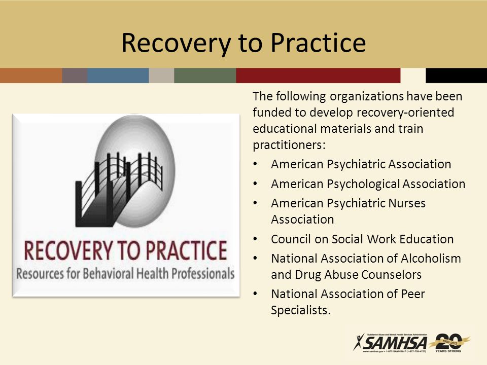 Recovery to Practice The following organizations have been funded to develop recovery-oriented educational materials and train practitioners: American Psychiatric Association American Psychological Association American Psychiatric Nurses Association Council on Social Work Education National Association of Alcoholism and Drug Abuse Counselors National Association of Peer Specialists.