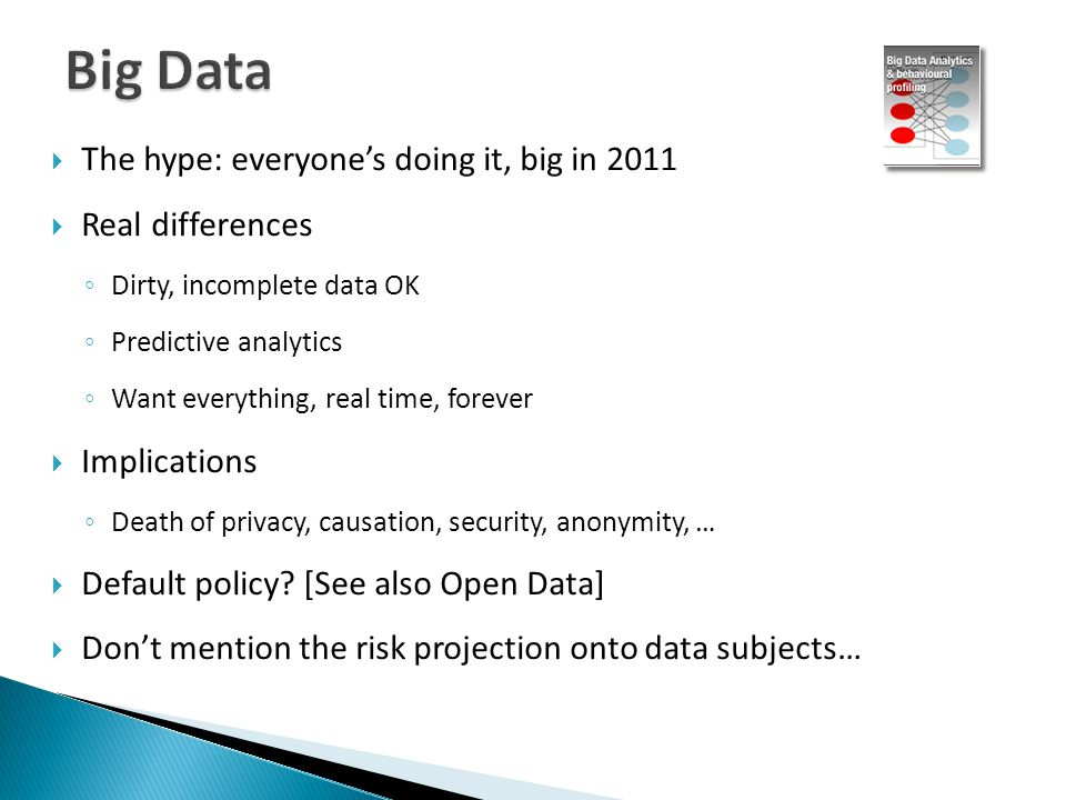  The hype: everyone's doing it, big in 2011  Real differences ◦ Dirty, incomplete data OK ◦ Predictive analytics ◦ Want everything, real time, forever  Implications ◦ Death of privacy, causation, security, anonymity, …  Default policy.