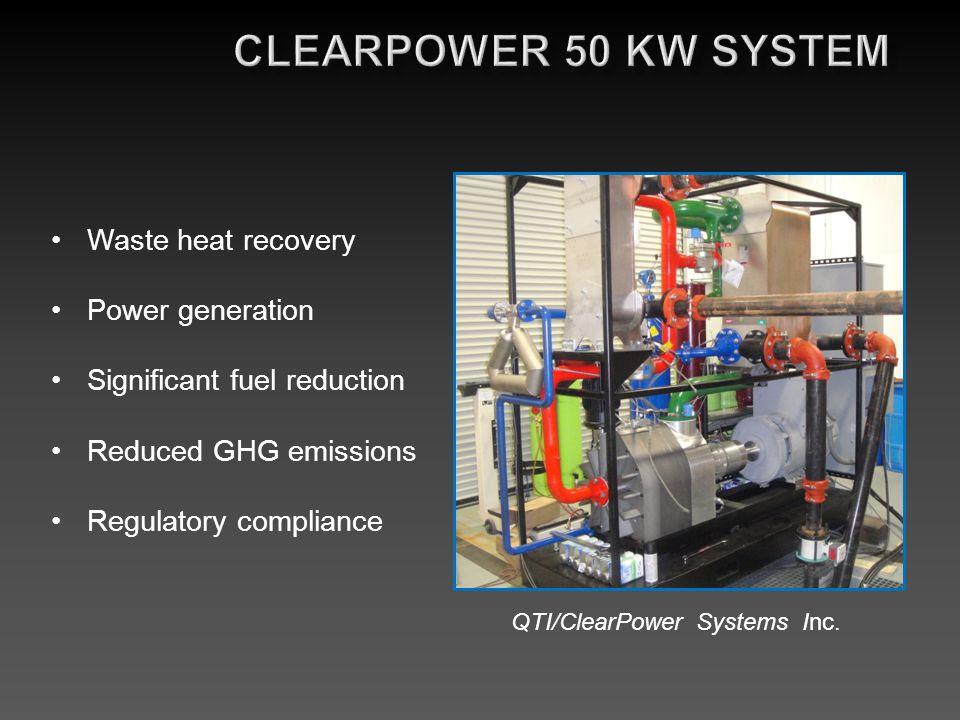 Waste heat recovery Power generation Significant fuel reduction Reduced GHG emissions Regulatory compliance QTI/ClearPower Systems Inc.