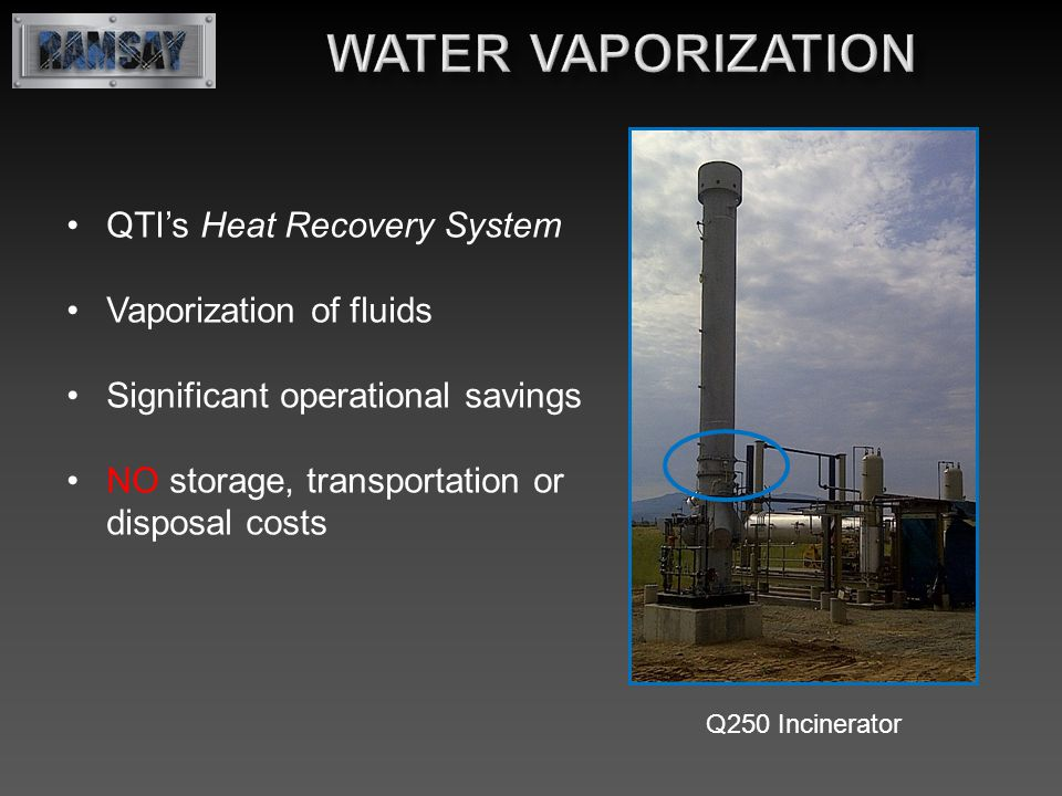 QTI's Heat Recovery System Vaporization of fluids Significant operational savings NO storage, transportation or disposal costs Q250 Incinerator