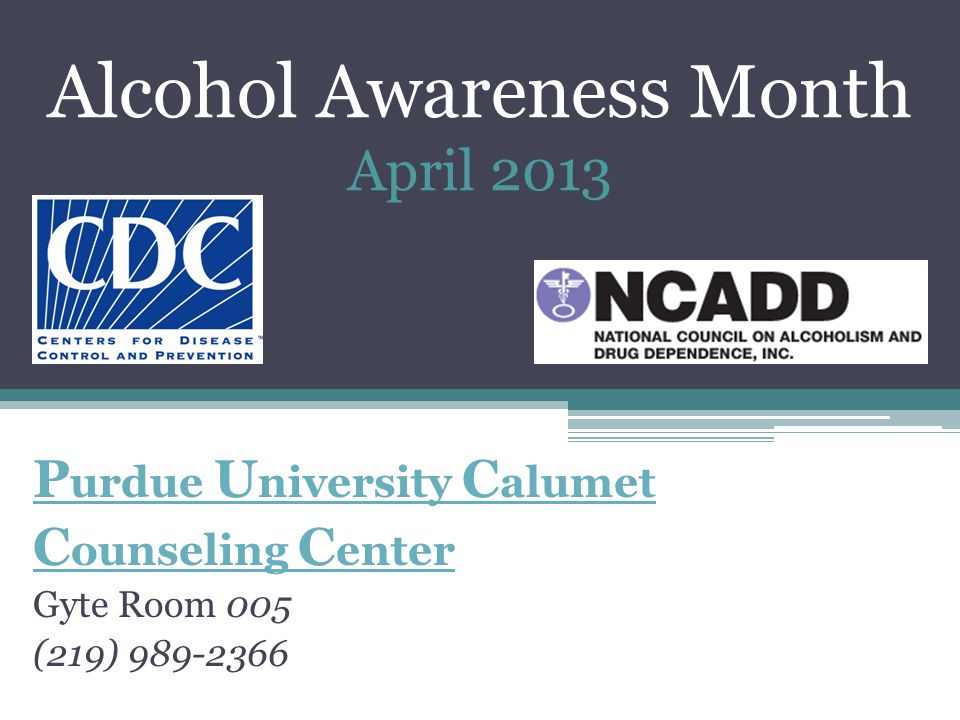 Alcohol Awareness Month April 2013 P urdue U niversity C alumet C ounseling C enter Gyte Room 005 (219) 989-2366