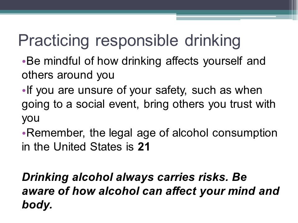 Practicing responsible drinking Be mindful of how drinking affects yourself and others around you If you are unsure of your safety, such as when going to a social event, bring others you trust with you Remember, the legal age of alcohol consumption in the United States is 21 Drinking alcohol always carries risks.