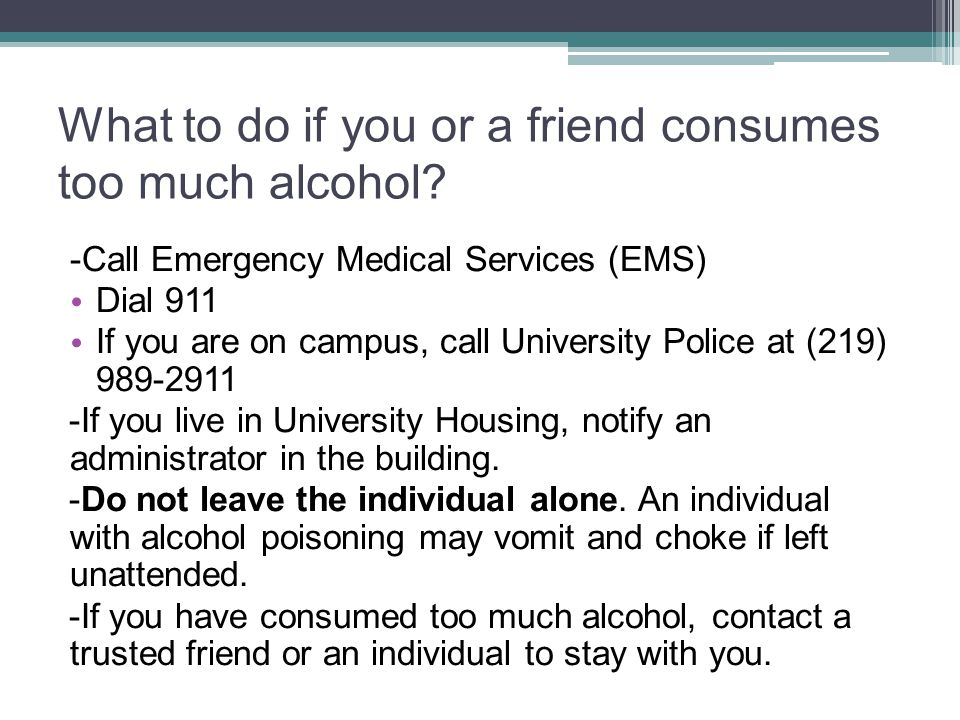 What to do if you or a friend consumes too much alcohol? -Call Emergency Medical Services (EMS) Dial 911 If you are on campus, call University Police