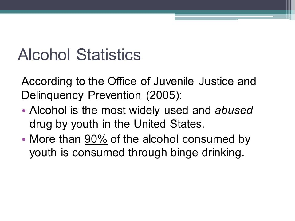 Alcohol Statistics According to the Office of Juvenile Justice and Delinquency Prevention (2005): Alcohol is the most widely used and abused drug by y