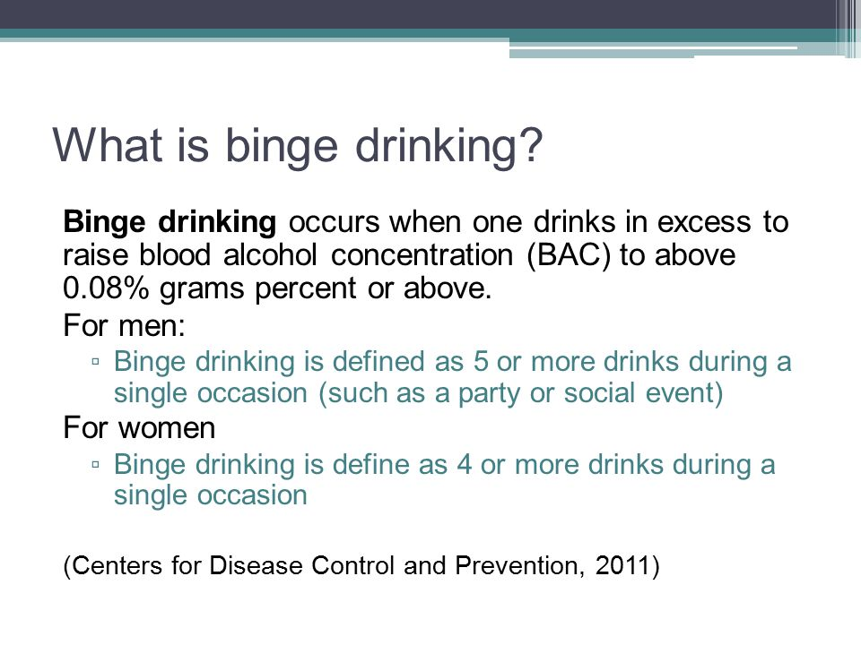 Binge-drinking is a serious concern Binge drinking is a nationwide problem More than 38 million adults binge drink in the United States, and the largest number of drinks per binge is 8, on average Binge drinking can lead to numerous risky behavior, such as physical and sexual violence towards others, sexually transmitted diseases, increased likelihood of developing certain cancers and an increased chance of becoming addicted to other substances