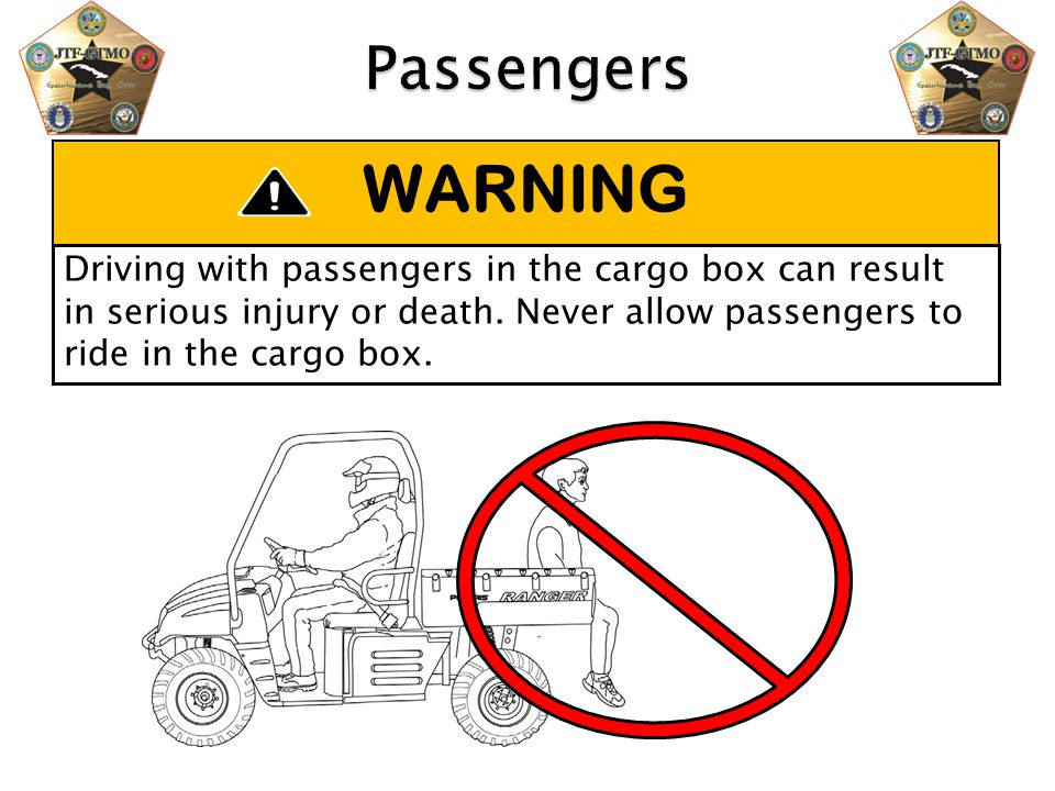WARNING Driving with passengers in the cargo box can result in serious injury or death. Never allow passengers to ride in the cargo box.