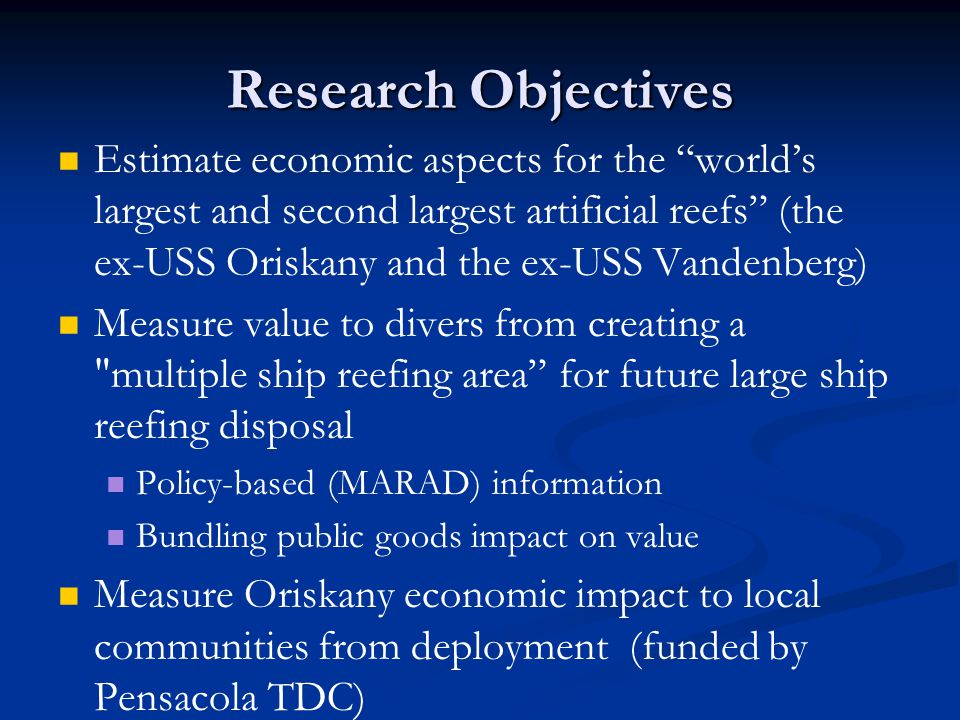 Research Objectives Estimate economic aspects for the world's largest and second largest artificial reefs (the ex-USS Oriskany and the ex-USS Vandenberg) Measure value to divers from creating a multiple ship reefing area for future large ship reefing disposal Policy-based (MARAD) information Bundling public goods impact on value Measure Oriskany economic impact to local communities from deployment (funded by Pensacola TDC)