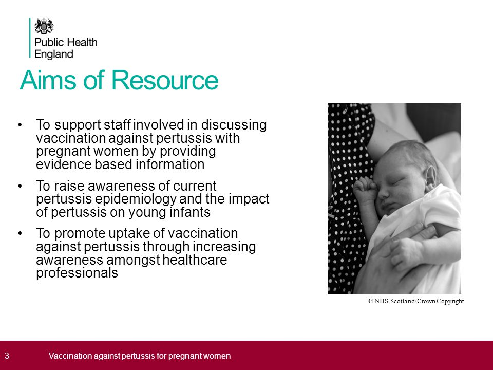 Aims of Resource To support staff involved in discussing vaccination against pertussis with pregnant women by providing evidence based information To raise awareness of current pertussis epidemiology and the impact of pertussis on young infants To promote uptake of vaccination against pertussis through increasing awareness amongst healthcare professionals 3 © NHS Scotland/Crown Copyright 3Vaccination against pertussis for pregnant women