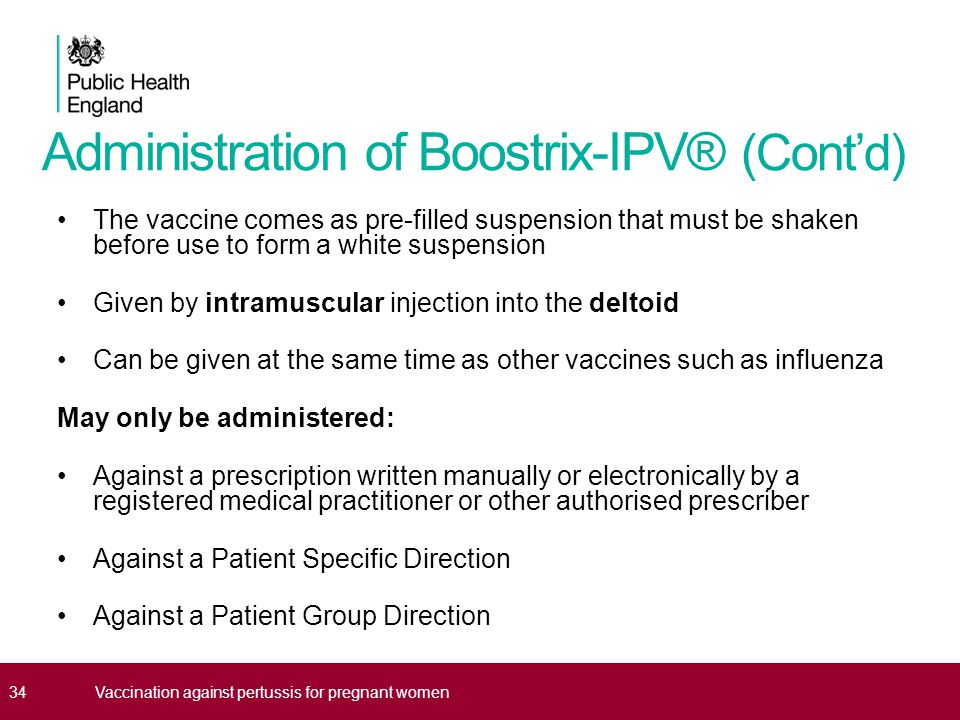 Administration of Boostrix-IPV® (Cont'd) The vaccine comes as pre-filled suspension that must be shaken before use to form a white suspension Given by intramuscular injection into the deltoid Can be given at the same time as other vaccines such as influenza May only be administered: Against a prescription written manually or electronically by a registered medical practitioner or other authorised prescriber Against a Patient Specific Direction Against a Patient Group Direction 34Vaccination against pertussis for pregnant women