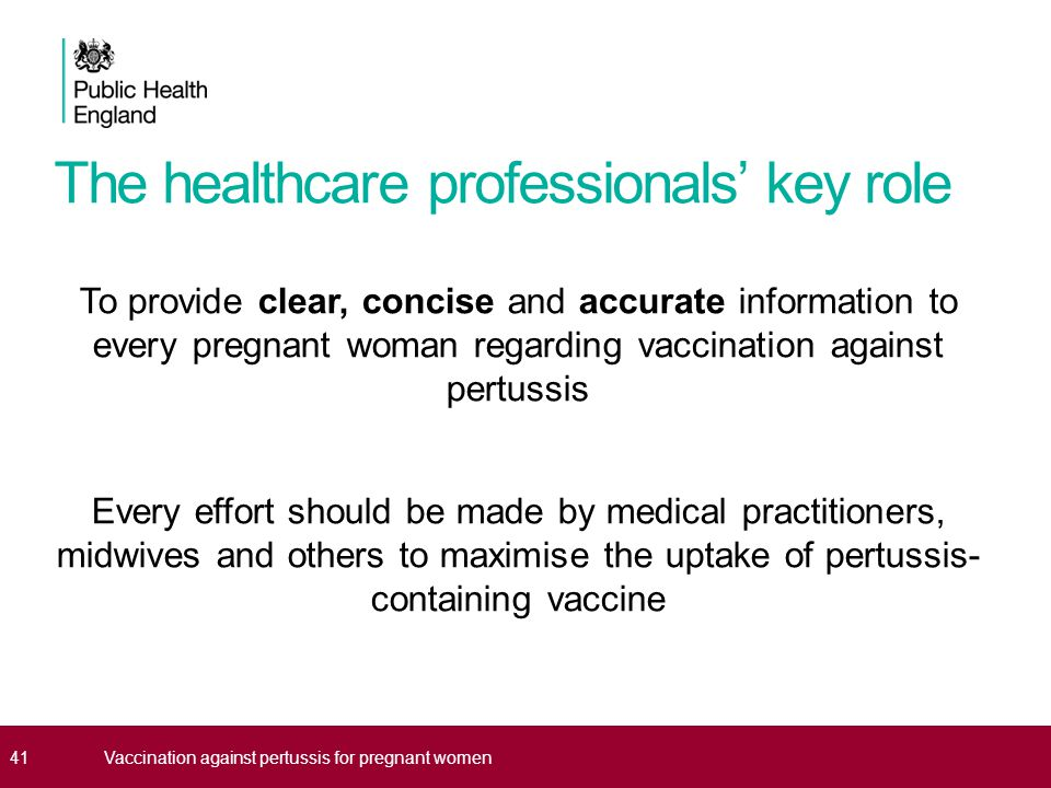 The healthcare professionals' key role To provide clear, concise and accurate information to every pregnant woman regarding vaccination against pertussis Every effort should be made by medical practitioners, midwives and others to maximise the uptake of pertussis- containing vaccine 41Vaccination against pertussis for pregnant women