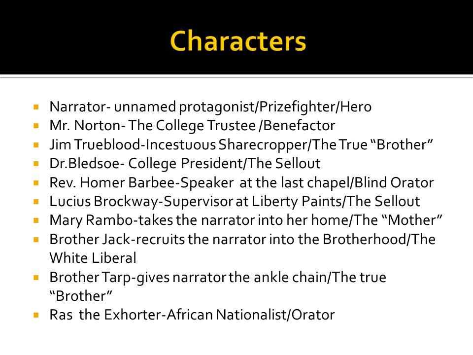 " Narrator- unnamed protagonist/Prizefighter/Hero  Mr. Norton- The College Trustee /Benefactor  Jim Trueblood-Incestuous Sharecropper/The True ""Brot"
