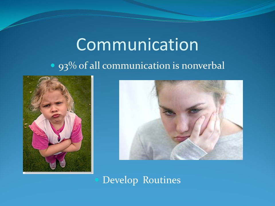 Communication 93% of all communication is nonverbal Develop Routines