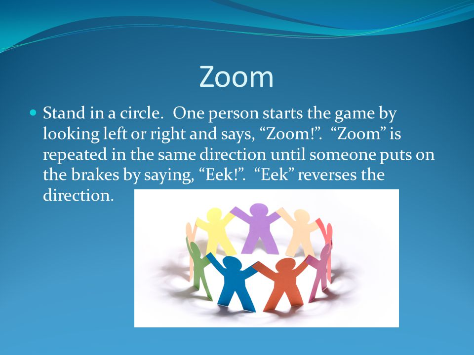 Zoom Stand in a circle.One person starts the game by looking left or right and says, Zoom! .