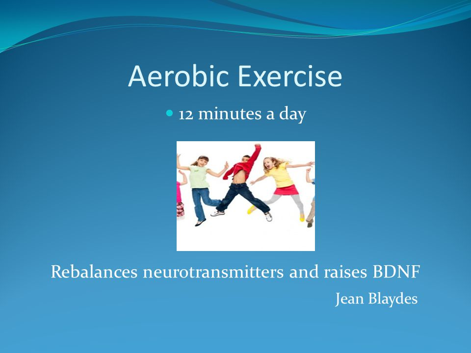 Aerobic Exercise 12 minutes a day Rebalances neurotransmitters and raises BDNF Jean Blaydes
