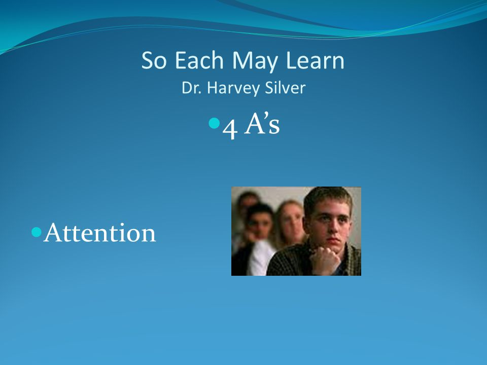 So Each May Learn Dr. Harvey Silver 4 A's Attention