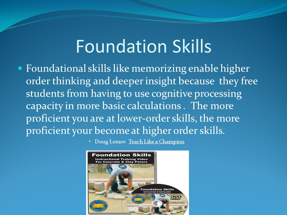 Foundation Skills Foundational skills like memorizing enable higher order thinking and deeper insight because they free students from having to use cognitive processing capacity in more basic calculations.