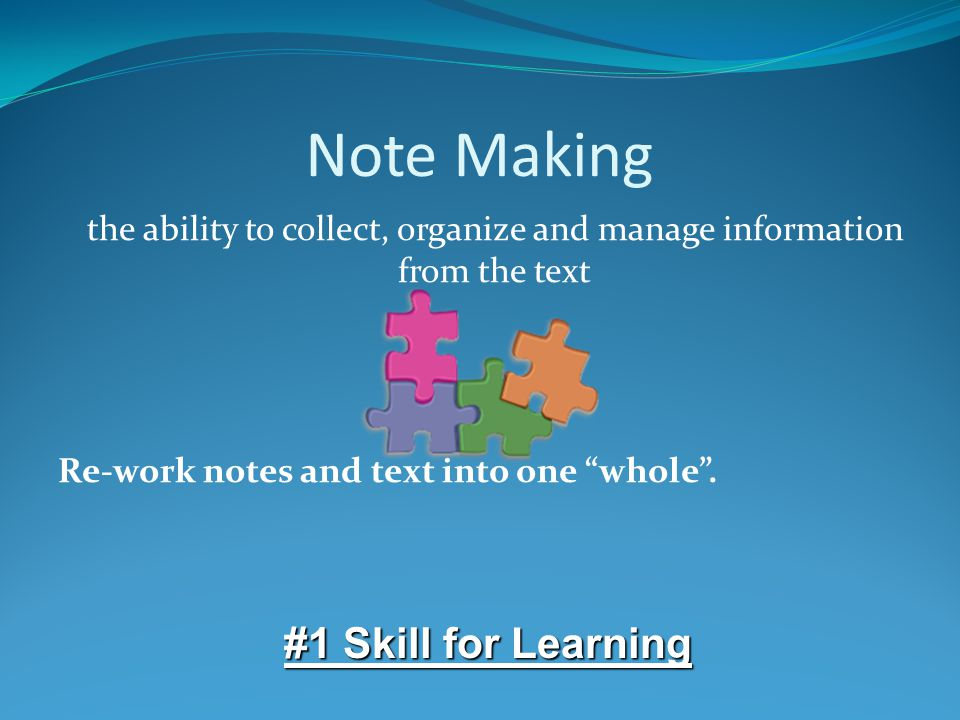 Note Making the ability to collect, organize and manage information from the text Re-work notes and text into one whole .