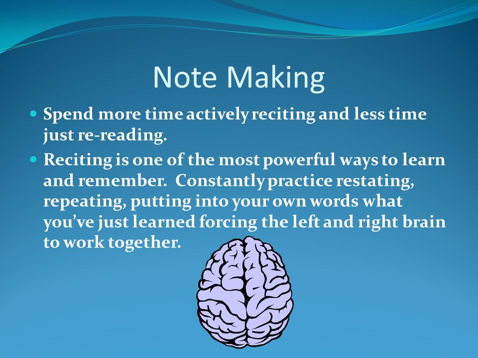 Note Making Spend more time actively reciting and less time just re-reading.