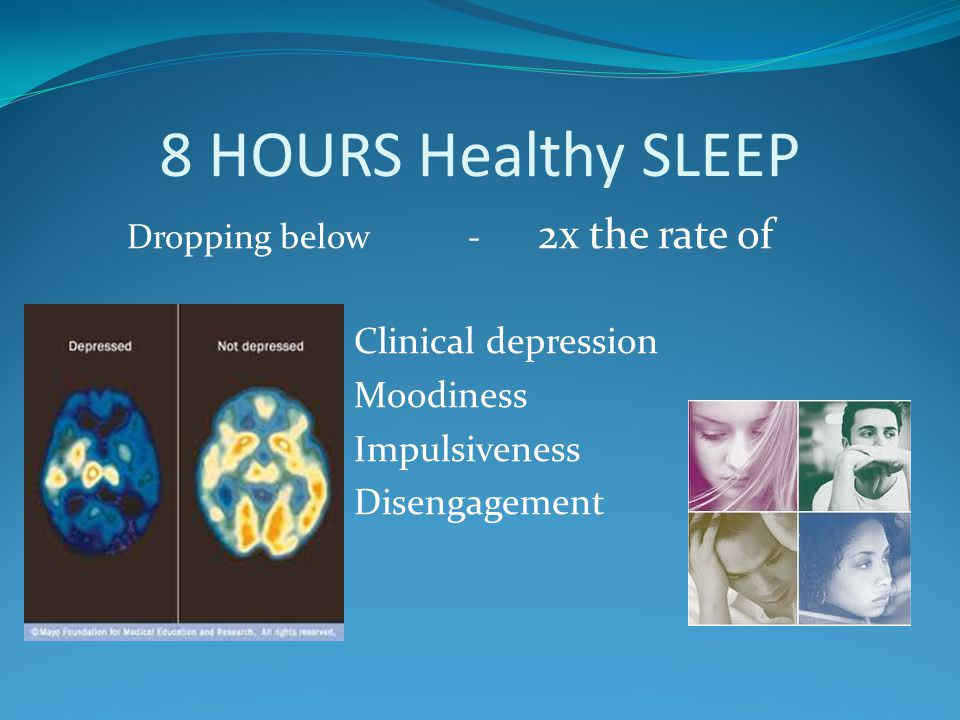 8 HOURS Healthy SLEEP Dropping below - 2x the rate of Clinical depression Moodiness Impulsiveness Disengagement