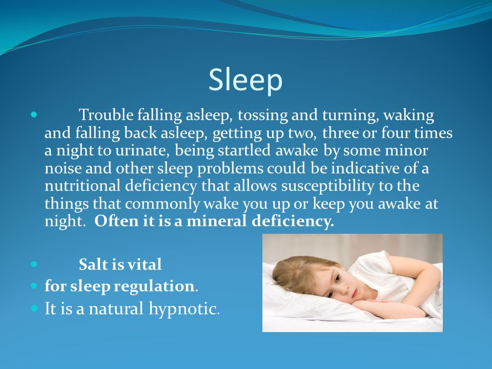Sleep Trouble falling asleep, tossing and turning, waking and falling back asleep, getting up two, three or four times a night to urinate, being startled awake by some minor noise and other sleep problems could be indicative of a nutritional deficiency that allows susceptibility to the things that commonly wake you up or keep you awake at night.