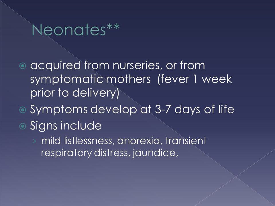  acquired from nurseries, or from symptomatic mothers (fever 1 week prior to delivery)  Symptoms develop at 3-7 days of life  Signs include › mild