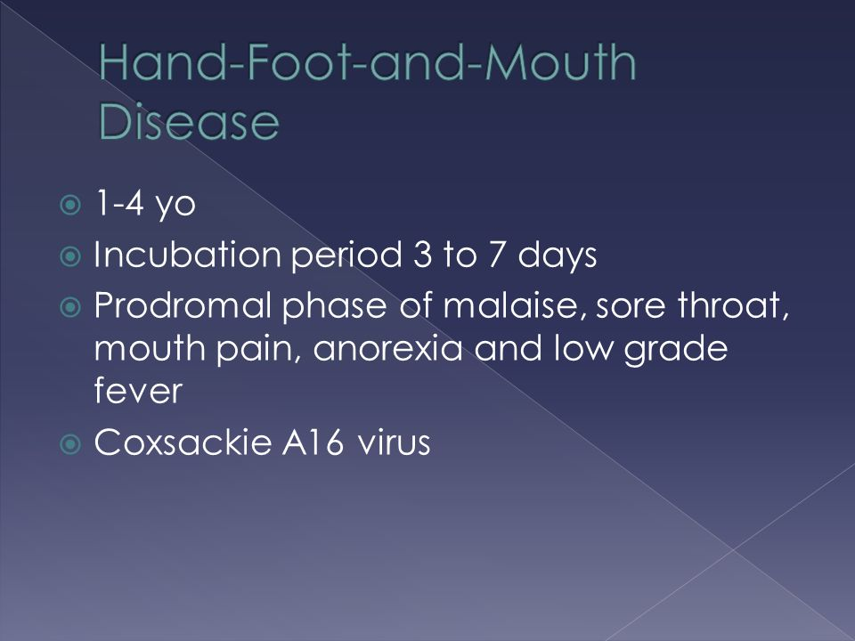  1-4 yo  Incubation period 3 to 7 days  Prodromal phase of malaise, sore throat, mouth pain, anorexia and low grade fever  Coxsackie A16 virus