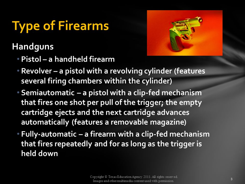 Copyright © Texas Education Agency 2011. All rights reserved. Images and other multimedia content used with permission. Handguns Pistol – a handheld f