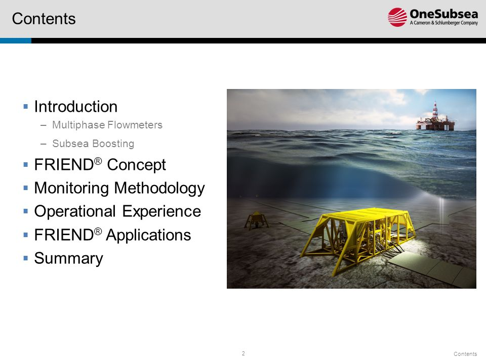 2 Contents  Introduction –Multiphase Flowmeters –Subsea Boosting  FRIEND ® Concept  Monitoring Methodology  Operational Experience  FRIEND ® Applications  Summary Contents