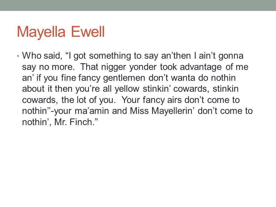 "Mayella Ewell Who said, ""I got something to say an'then I ain't gonna say no more. That nigger yonder took advantage of me an' if you fine fancy gentl"