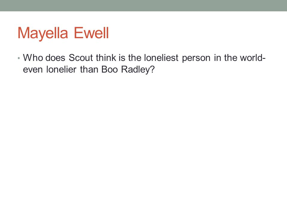 Mayella Ewell Who does Scout think is the loneliest person in the world- even lonelier than Boo Radley?