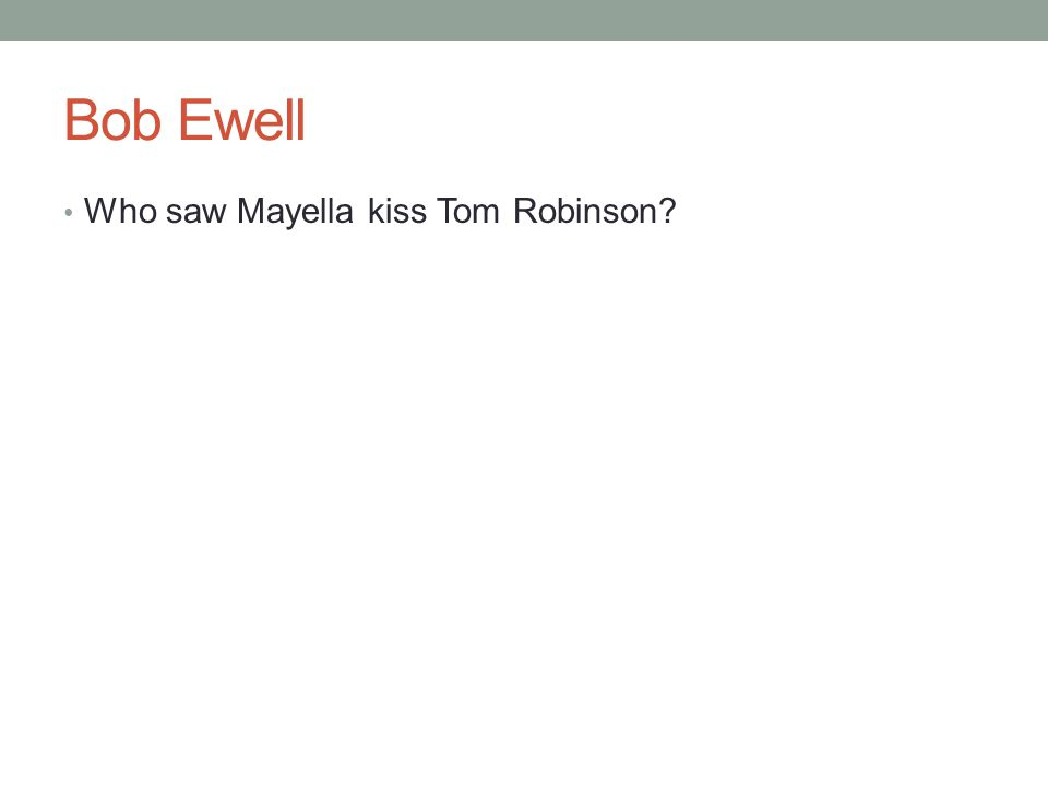 Bob Ewell Who saw Mayella kiss Tom Robinson?