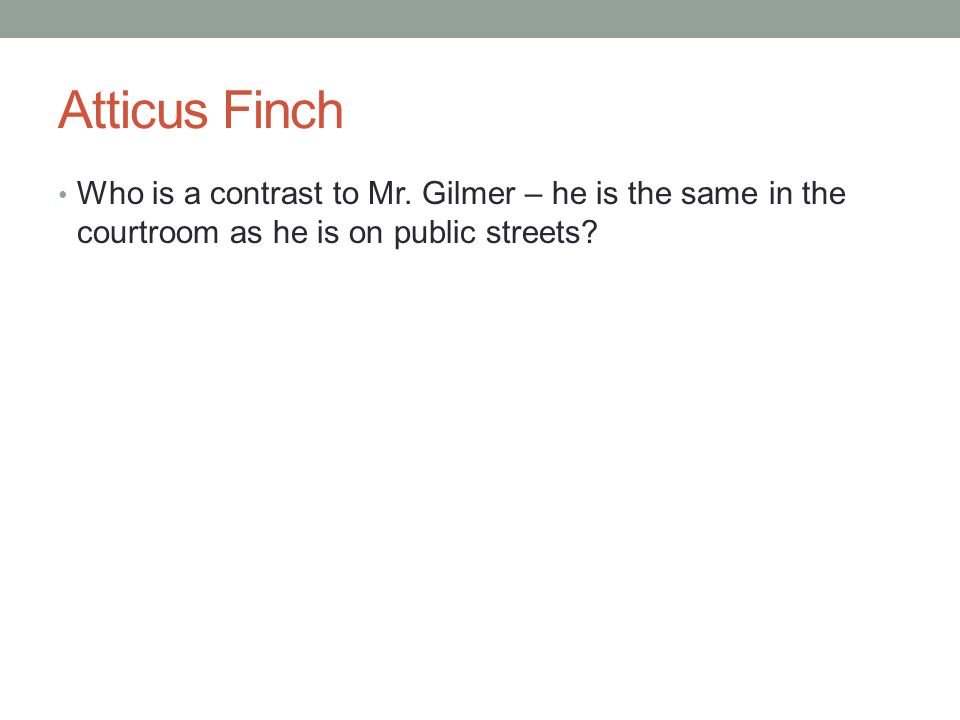Atticus Finch Who is a contrast to Mr. Gilmer – he is the same in the courtroom as he is on public streets?