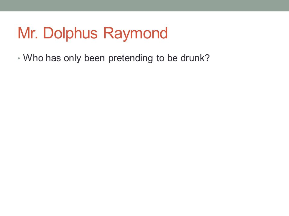 Mr. Dolphus Raymond Who has only been pretending to be drunk?
