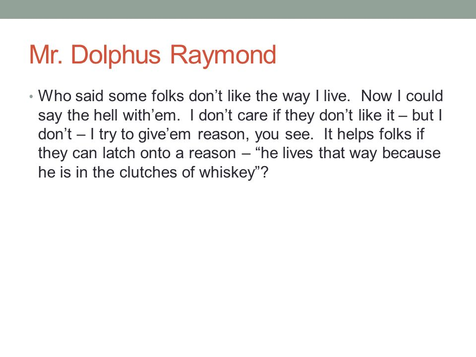 Mr. Dolphus Raymond Who said some folks don't like the way I live. Now I could say the hell with'em. I don't care if they don't like it – but I don't