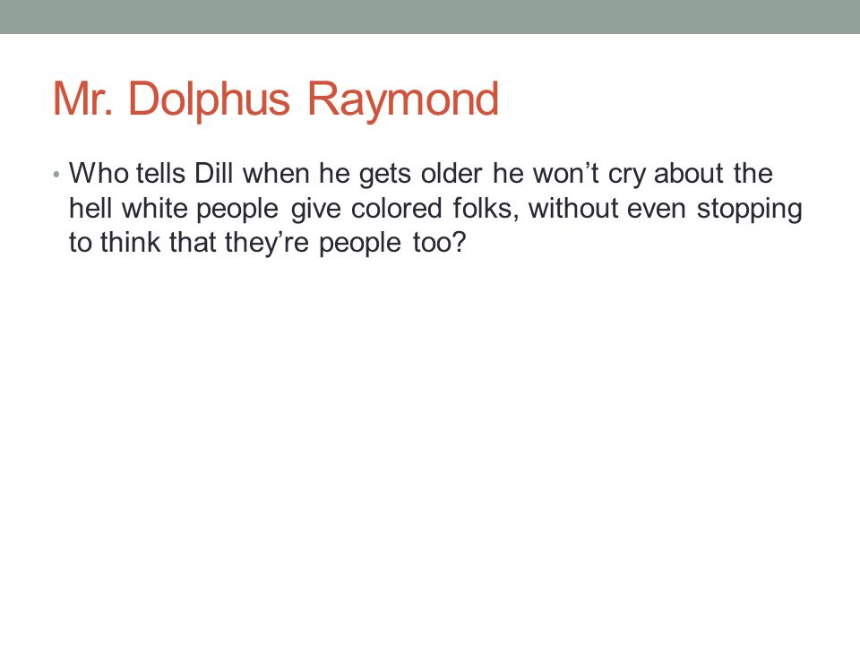 Mr. Dolphus Raymond Who tells Dill when he gets older he won't cry about the hell white people give colored folks, without even stopping to think that