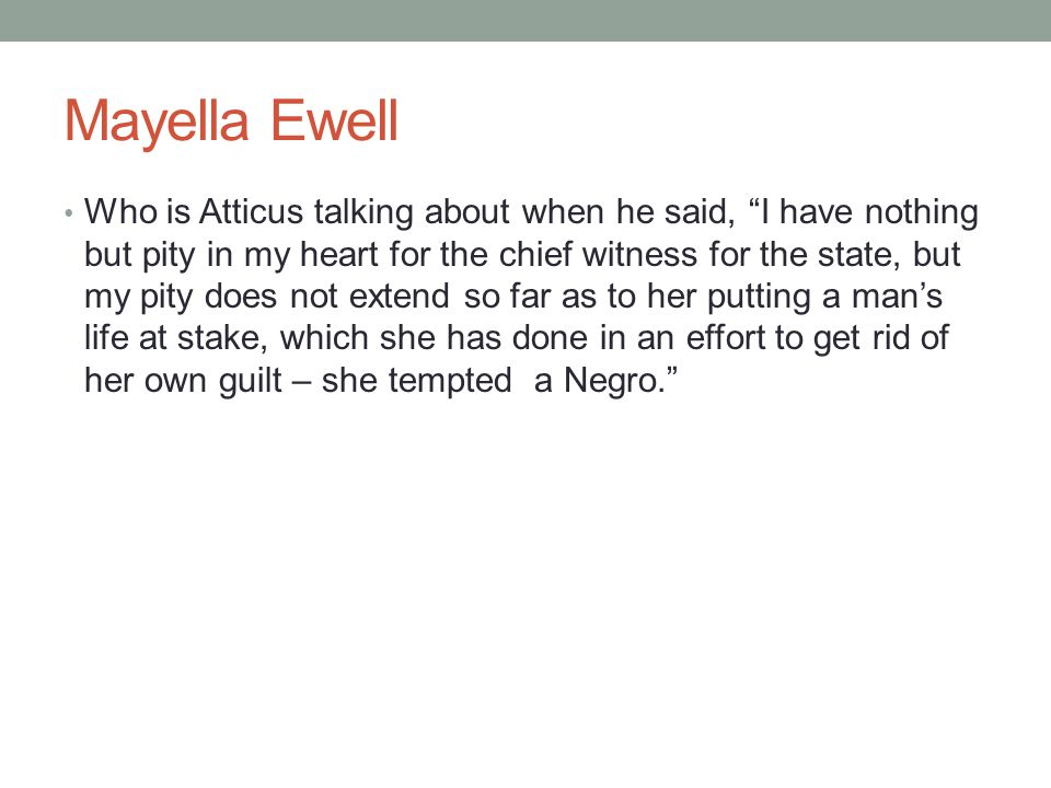 "Mayella Ewell Who is Atticus talking about when he said, ""I have nothing but pity in my heart for the chief witness for the state, but my pity does no"