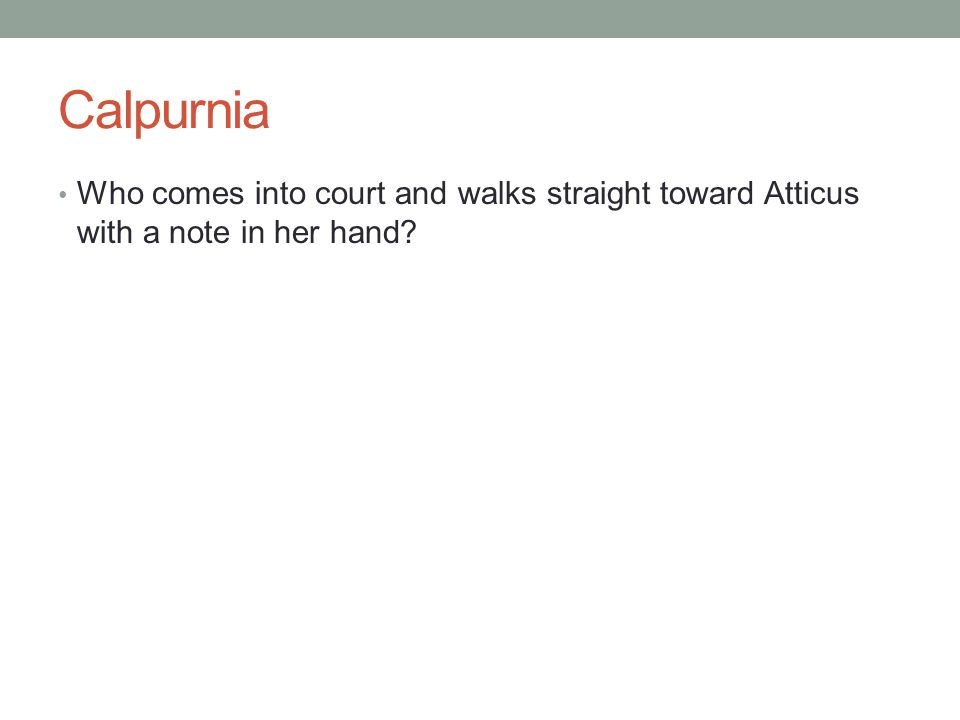 Calpurnia Who comes into court and walks straight toward Atticus with a note in her hand?