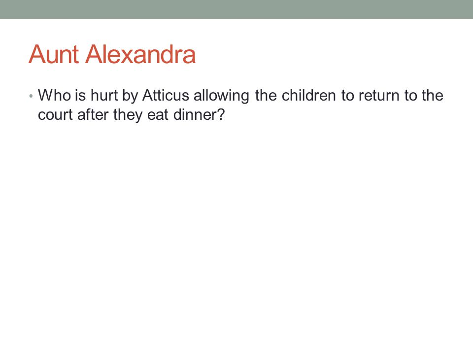 Aunt Alexandra Who is hurt by Atticus allowing the children to return to the court after they eat dinner?