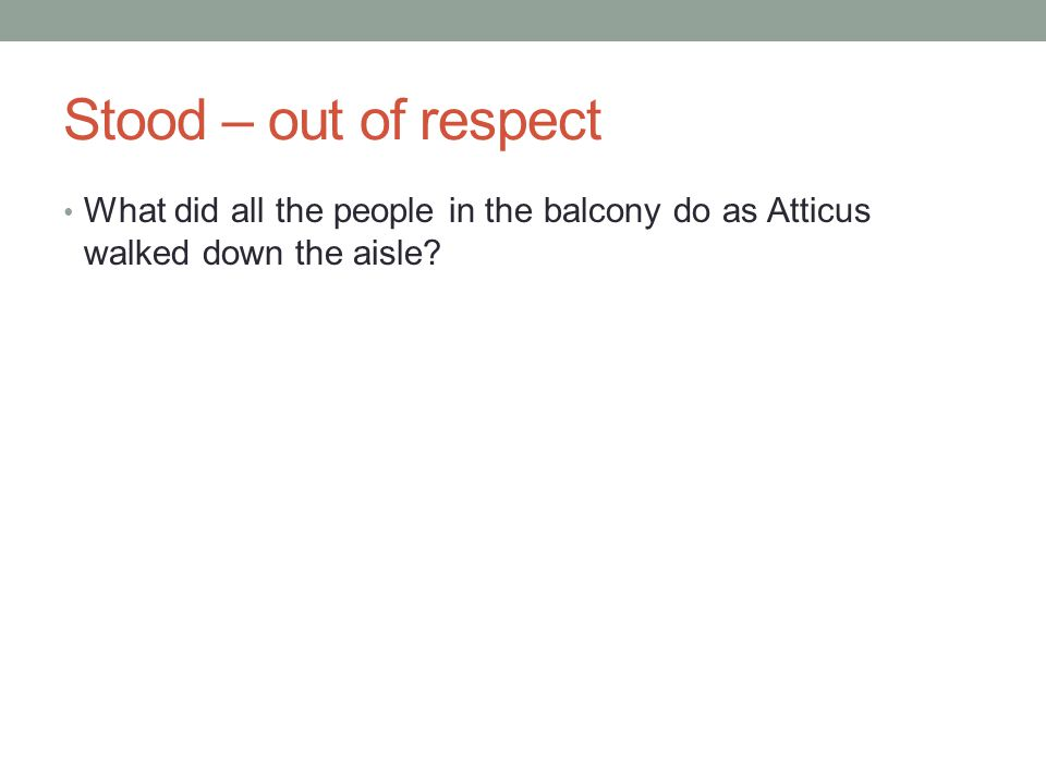 Stood – out of respect What did all the people in the balcony do as Atticus walked down the aisle?