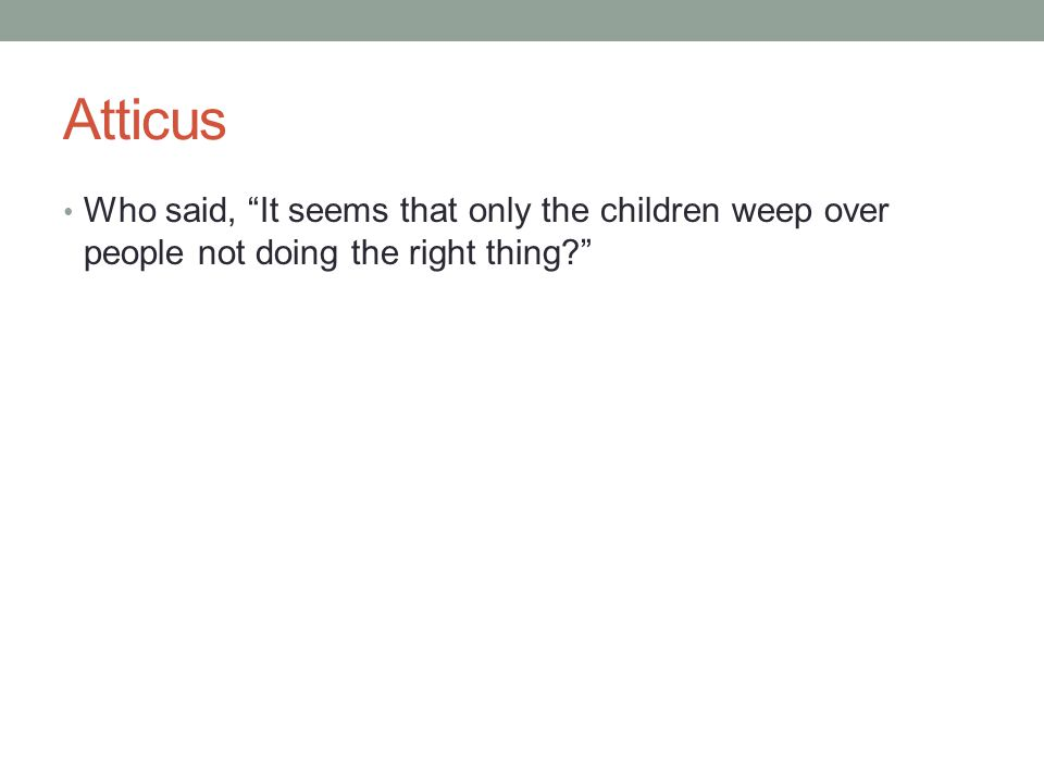 Atticus Who said, It seems that only the children weep over people not doing the right thing?