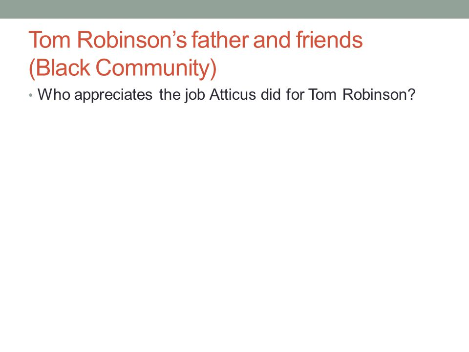 Tom Robinson's father and friends (Black Community) Who appreciates the job Atticus did for Tom Robinson?