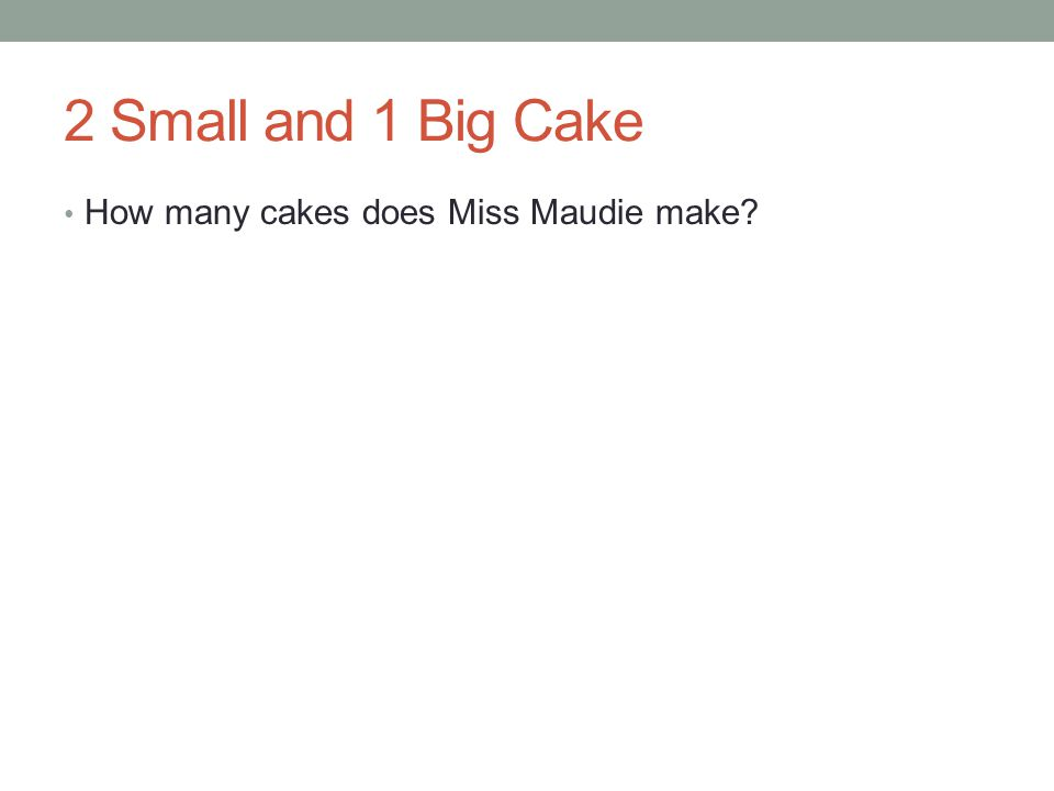 2 Small and 1 Big Cake How many cakes does Miss Maudie make?