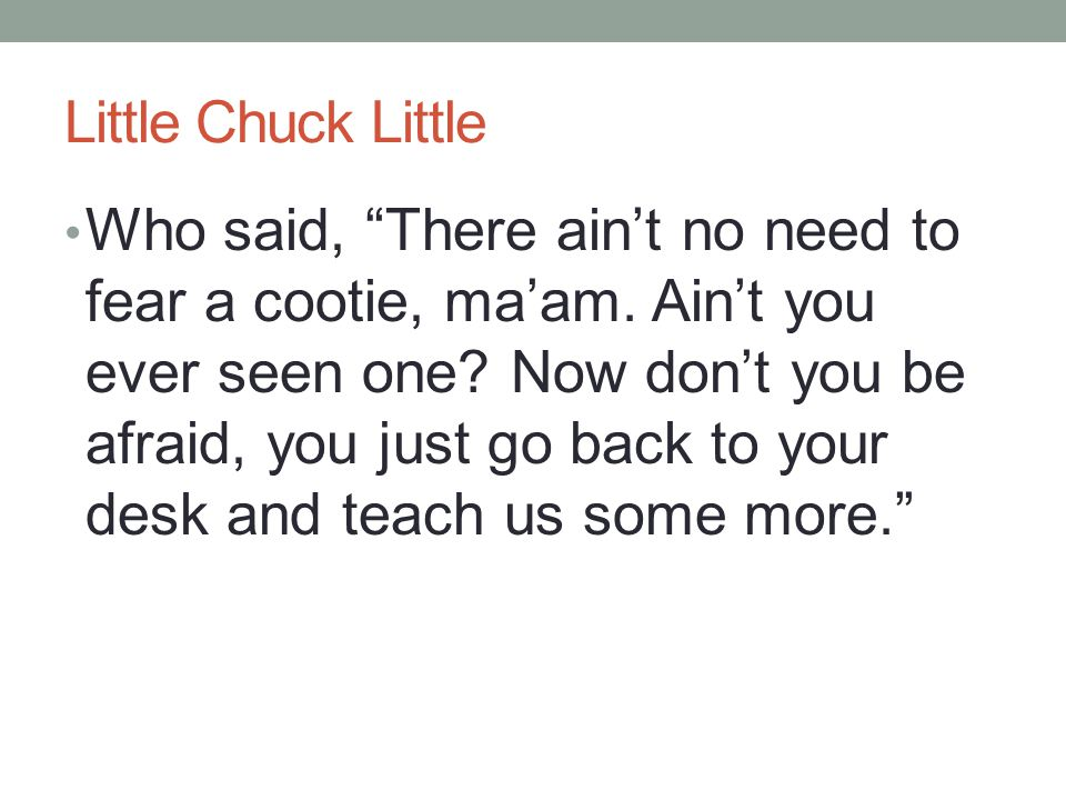 Little Chuck Little Who said, There ain't no need to fear a cootie, ma'am.