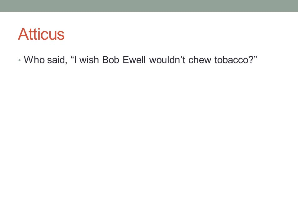 "Atticus Who said, ""I wish Bob Ewell wouldn't chew tobacco?"""