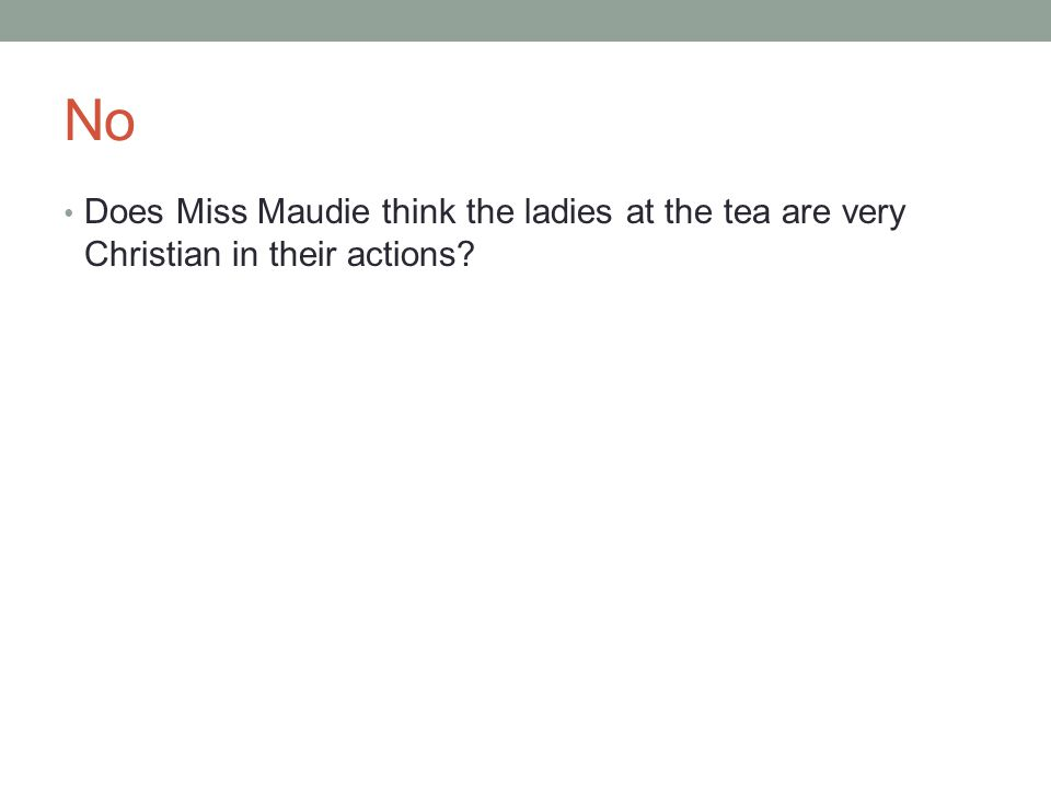 No Does Miss Maudie think the ladies at the tea are very Christian in their actions?