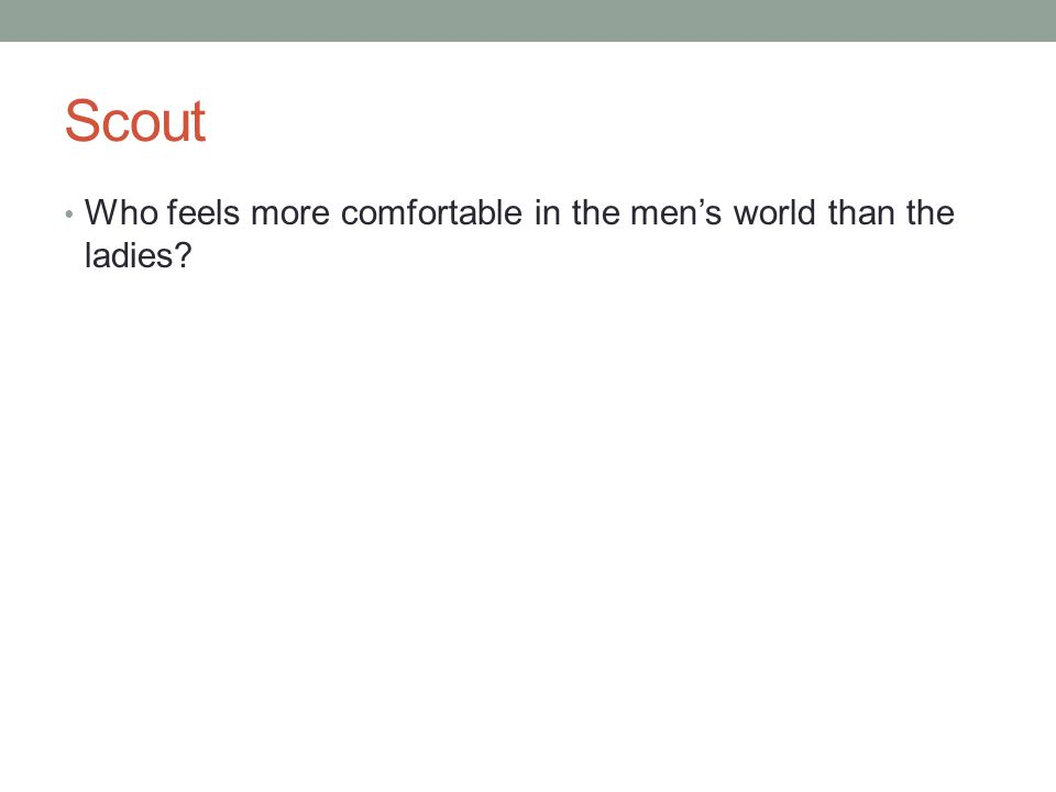 Scout Who feels more comfortable in the men's world than the ladies?